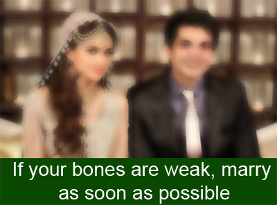 If your bones are weak, marry as soon as possible